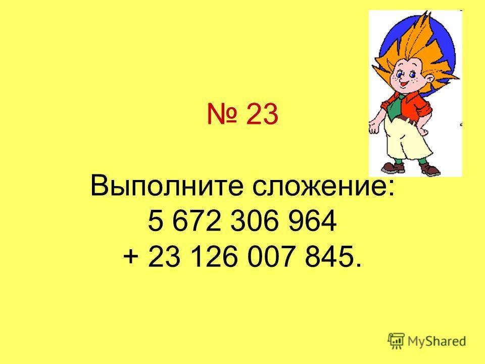 23 Выполните сложение: 5 672 306 964 + 23 126 007 845.