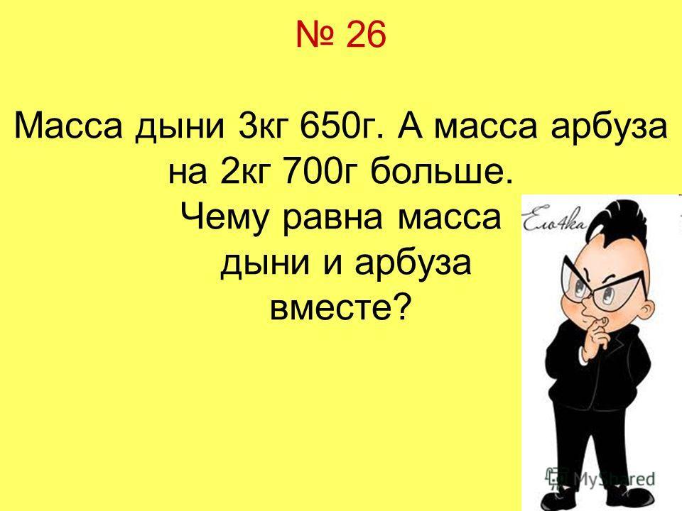 26 Масса дыни 3кг 650г. А масса арбуза на 2кг 700г больше. Чему равна масса дыни и арбуза вместе?