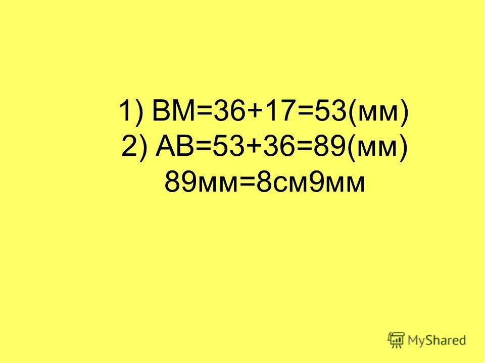 1) ВМ=36+17=53(мм) 2) АВ=53+36=89(мм) 89мм=8см9мм