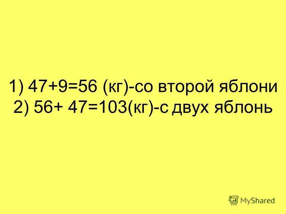 1) 47+9=56 (кг)-со второй яблони 2) 56+ 47=103(кг)-с двух яблонь
