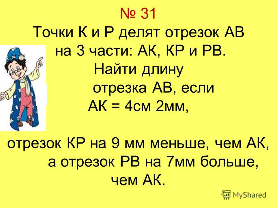 31 Точки К и Р делят отрезок АВ на 3 части: АК, КР и РВ. Найти длину отрезка АВ, если АК = 4см 2мм, отрезок КР на 9 мм меньше, чем АК, а отрезок РВ на 7мм больше, чем АК.
