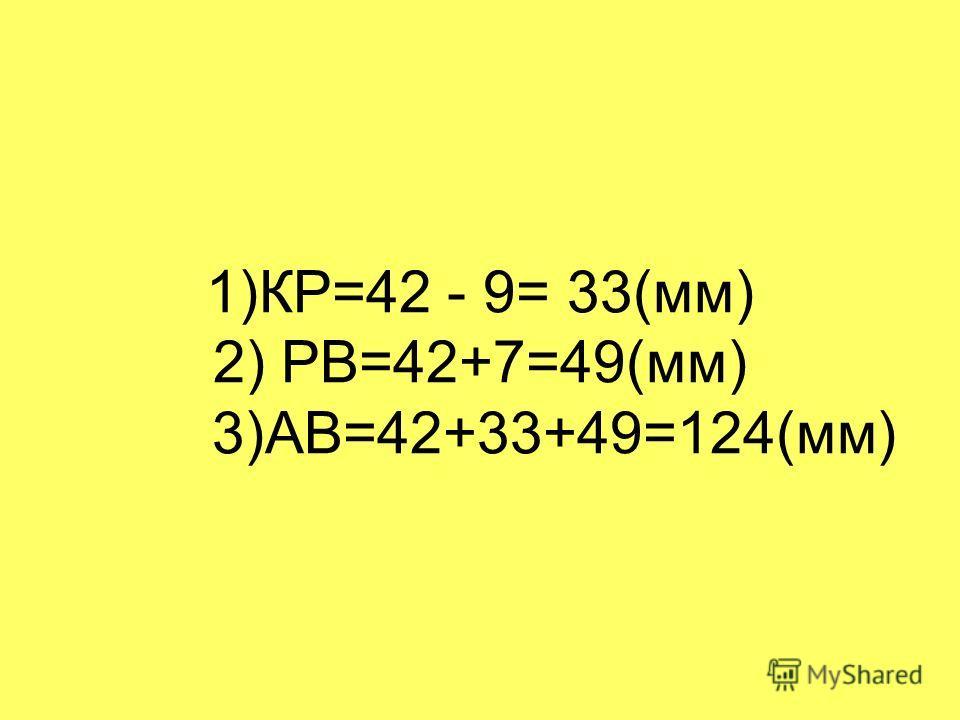 1)КР=42 - 9= 33(мм) 2) РВ=42+7=49(мм) 3)АВ=42+33+49=124(мм)