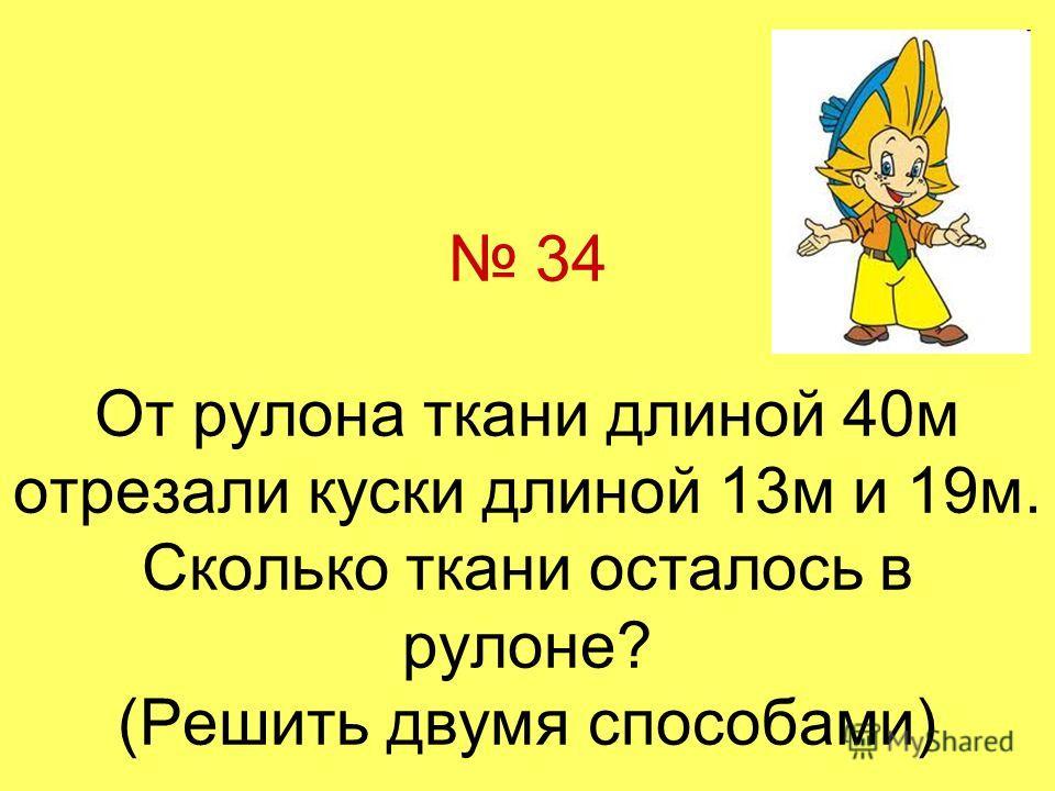 34 От рулона ткани длиной 40м отрезали куски длиной 13м и 19м. Сколько ткани осталось в рулоне? (Решить двумя способами)
