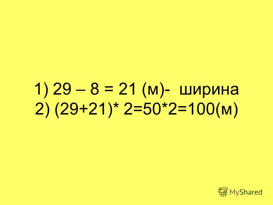 1) 29 – 8 = 21 (м)- ширина 2) (29+21)* 2=50*2=100(м)
