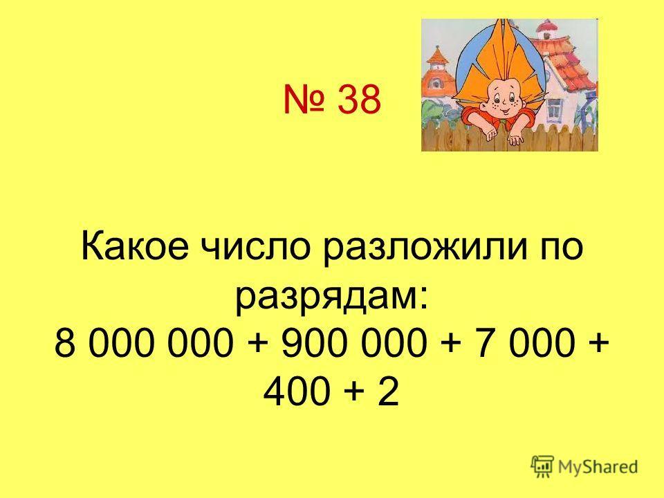 38 Какое число разложили по разрядам: 8 000 000 + 900 000 + 7 000 + 400 + 2