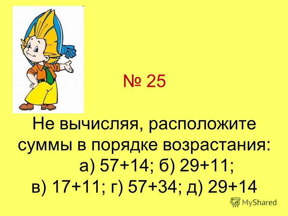 25 Не вычисляя, расположите суммы в порядке возрастания: а) 57+14; б) 29+11; в) 17+11; г) 57+34; д) 29+14