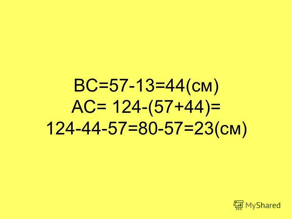 ВС=57-13=44(см) АС= 124-(57+44)= 124-44-57=80-57=23(см)