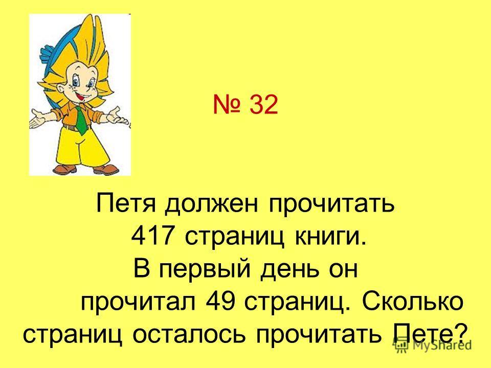 32 Петя должен прочитать 417 страниц книги. В первый день он прочитал 49 страниц. Сколько страниц осталось прочитать Пете?