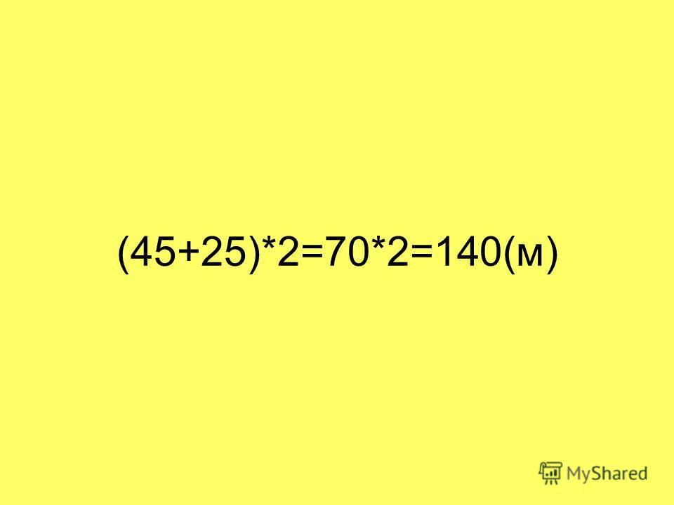 (45+25)*2=70*2=140(м)