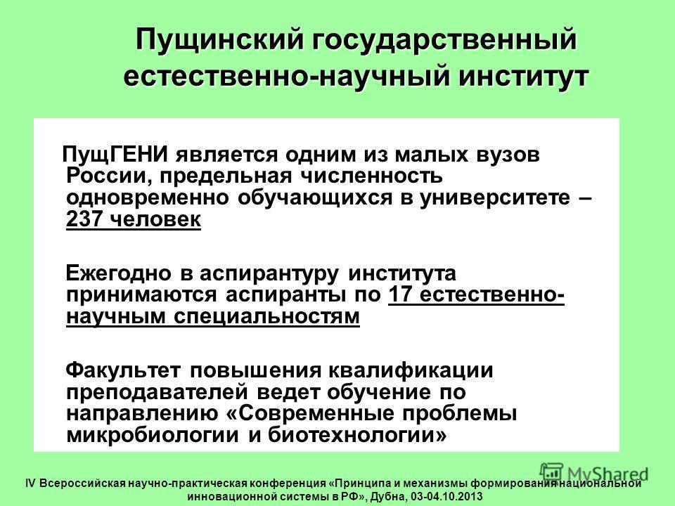 Пущинский государственный естественно-научный институт ПущГЕНИ является одним из малых вузов России, предельная численность одновременно обучающихся в университете – 237 человек Ежегодно в аспирантуру института принимаются аспиранты по 17 естественно