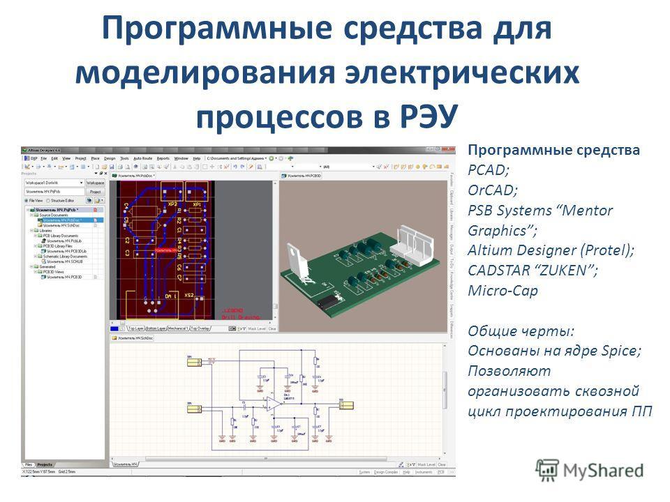 Программные средства для моделирования электрических процессов в РЭУ Программные средства PCAD; OrCAD; PSB Systems Mentor Graphics; Altium Designer (Protel); CADSTAR ZUKEN; Micro-Cap Общие черты: Основаны на ядре Spice; Позволяют организовать сквозно