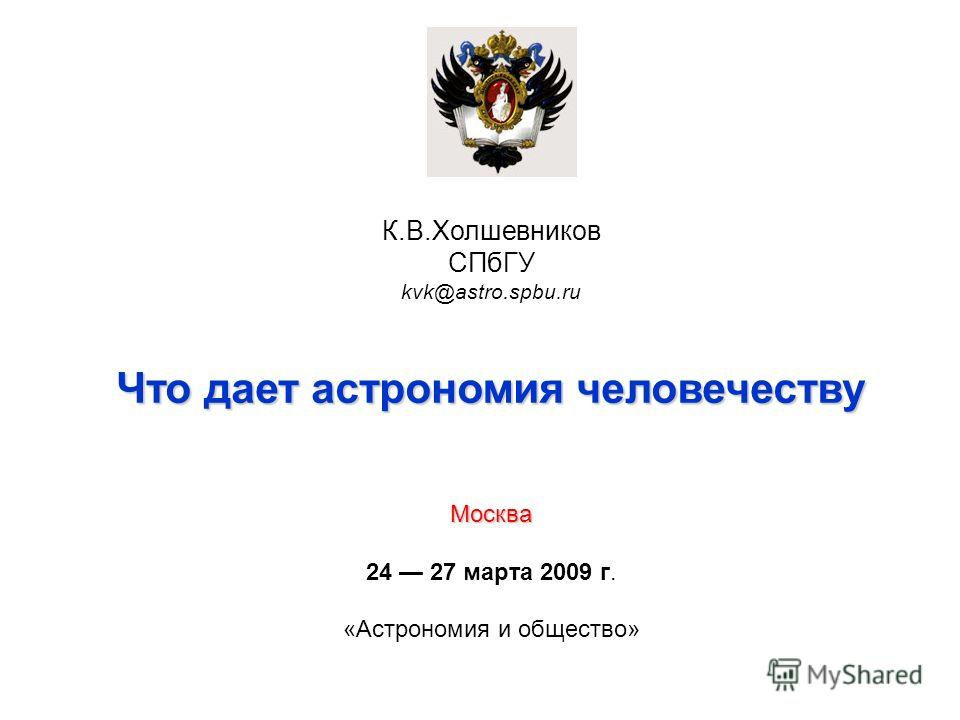 К.В.Холшевников СПбГУ kvk@astro.spbu.ru Что дает астрономия человечеству Москва 24 27 марта 2009 г. «Астрономия и общество»
