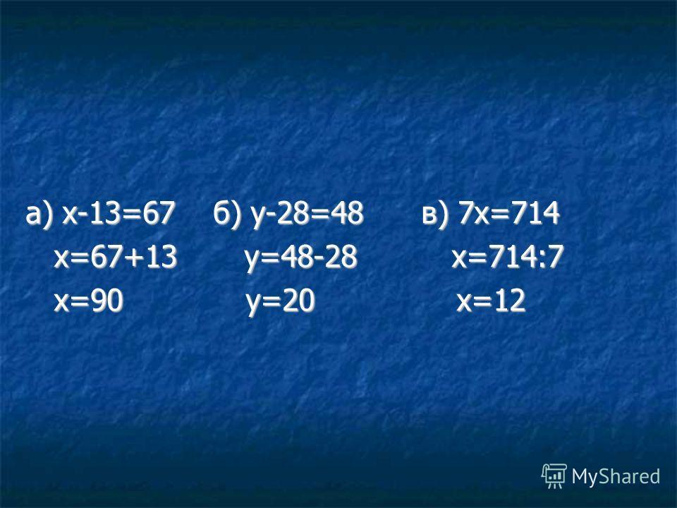 а) х-13=67 б) у-28=48 в) 7х=714 х=67+13 у=48-28 х=714:7 х=67+13 у=48-28 х=714:7 х=90 у=20 х=12 х=90 у=20 х=12