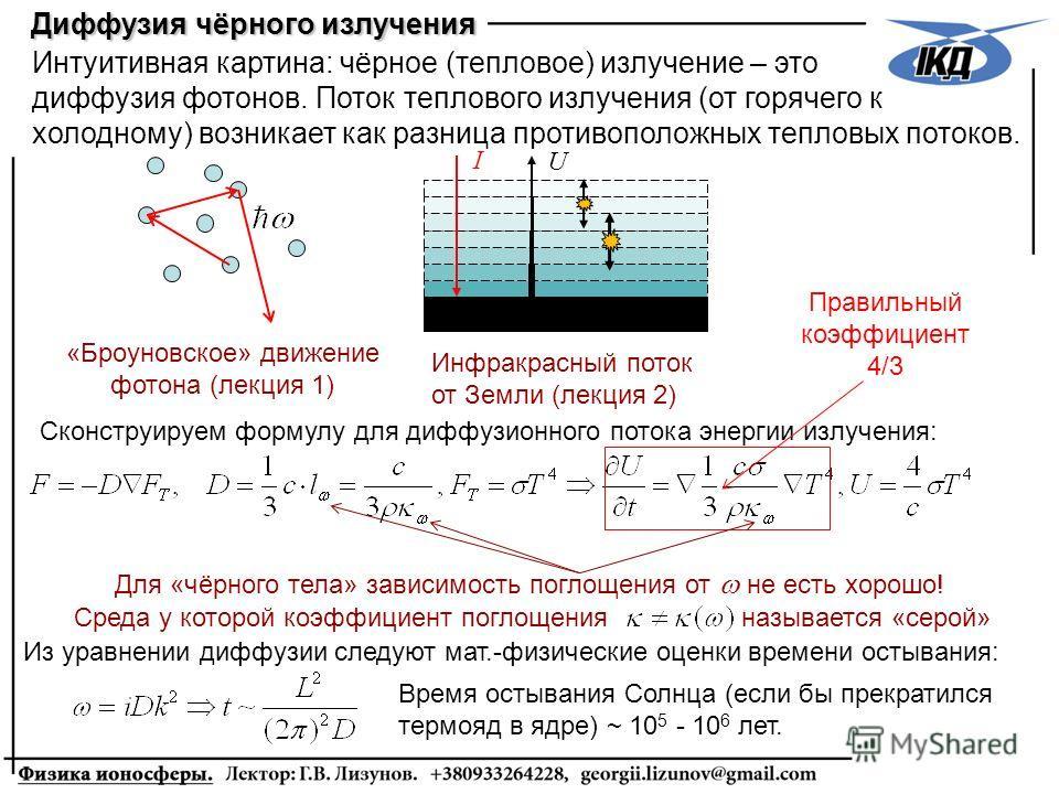 Интуитивная картина: чёрное (тепловое) излучение – это диффузия фотонов. Поток теплового излучения (от горячего к холодному) возникает как разница противоположных тепловых потоков. «Броуновское» движение фотона (лекция 1) Диффузия чёрного излучения С
