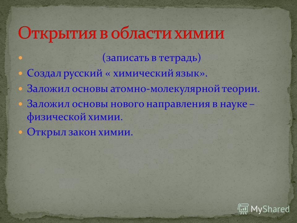(записать в тетрадь) Создал русский « химический язык». Заложил основы атомно-молекулярной теории. Заложил основы нового направления в науке – физической химии. Открыл закон химии.