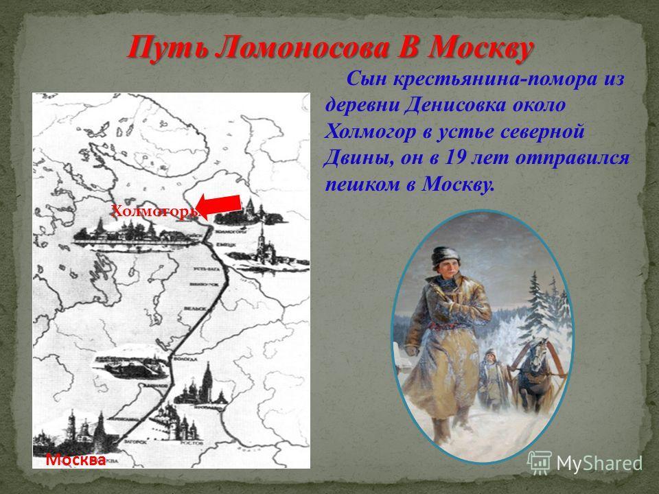 Путь Ломоносова В Москву Холмогоры Москва Сын крестьянина-помора из деревни Денисовка около Холмогор в устье северной Двины, он в 19 лет отправился пешком в Москву.
