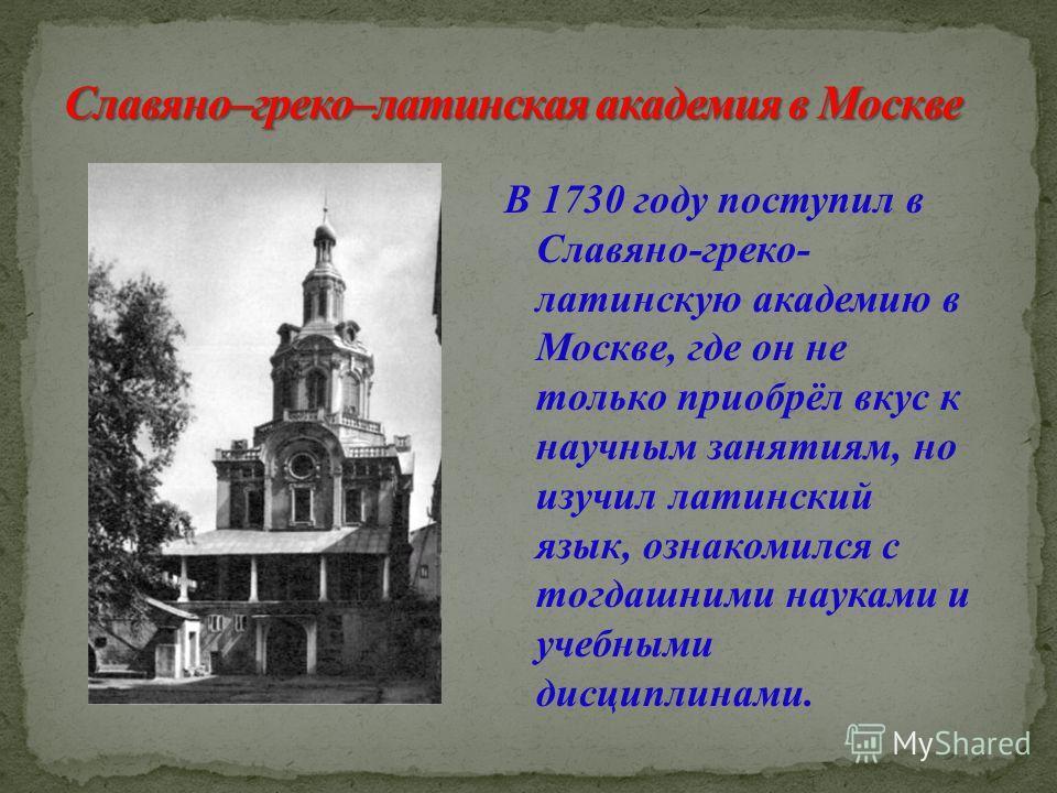 В 1730 году поступил в Славяно-греко- латинскую академию в Москве, где он не только приобрёл вкус к научным занятиям, но изучил латинский язык, ознакомился с тогдашними науками и учебными дисциплинами.
