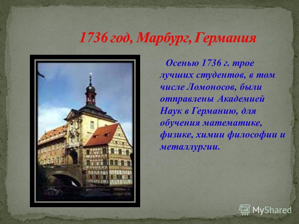 Осенью 1736 г. трое лучших студентов, в том числе Ломоносов, были отправлены Академией Наук в Германию, для обучения математике, физике, химии философии и металлургии.