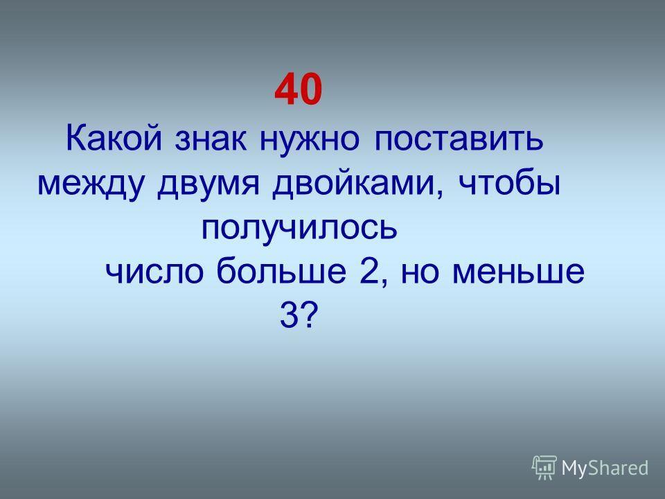 40 Какой знак нужно поставить между двумя двойками, чтобы получилось число больше 2, но меньше 3?