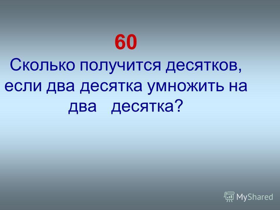 60 Сколько получится десятков, если два десятка умножить на два десятка?