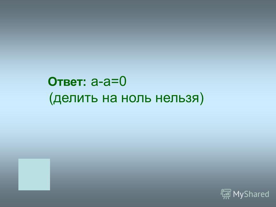 Ответ: а-а=0 (делить на ноль нельзя)