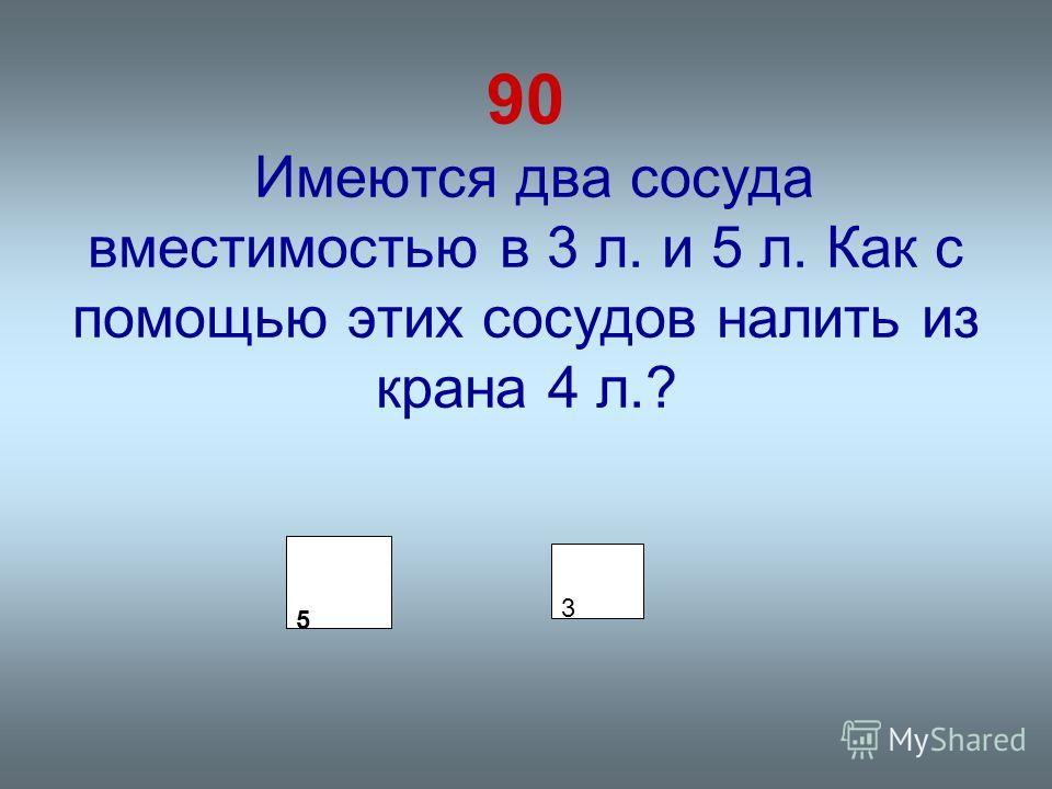 90 Имеются два сосуда вместимостью в 3 л. и 5 л. Как с помощью этих сосудов налить из крана 4 л.? 5 3