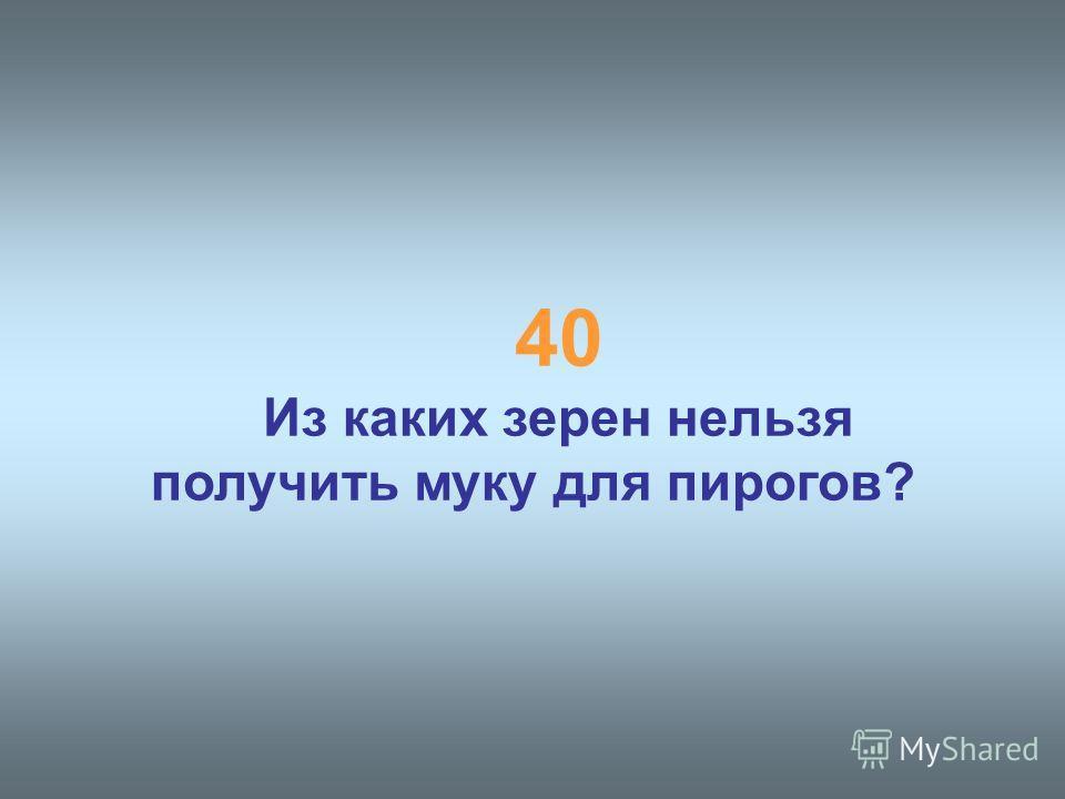 40 Из каких зерен нельзя получить муку для пирогов?