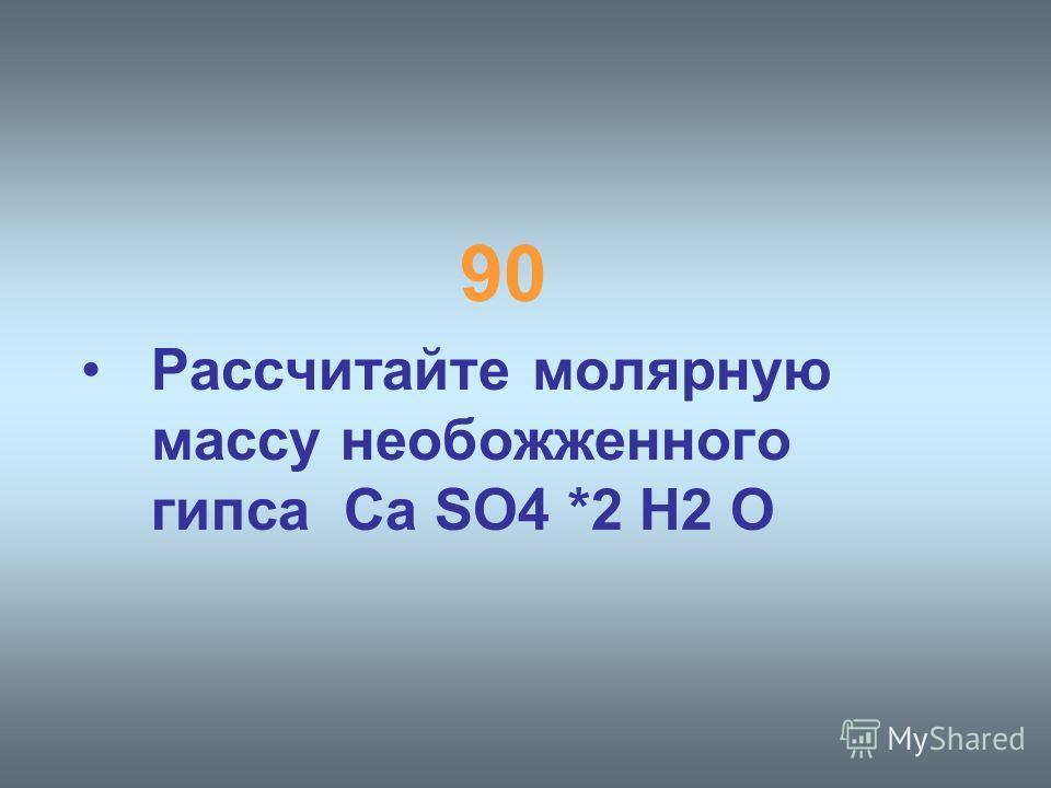 90 Рассчитайте молярную массу необожженного гипса Ca SO4 *2 H2 O