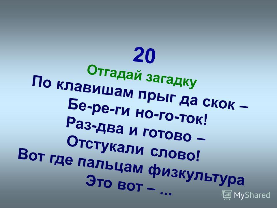 20 Отгадай загадку По клавишам прыг да скок – Бе-ре-ги но-го-ток! Раз-два и готово – Отстукали слово! Вот где пальцам физкультура Это вот –...