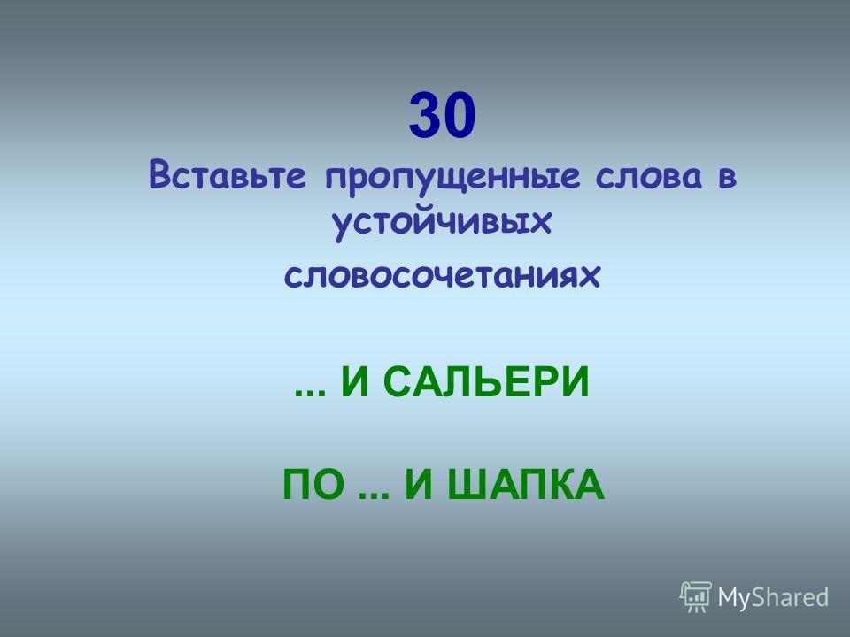 30 Вставьте пропущенные слова в устойчивых словосочетаниях... И САЛЬЕРИ ПО... И ШАПКА