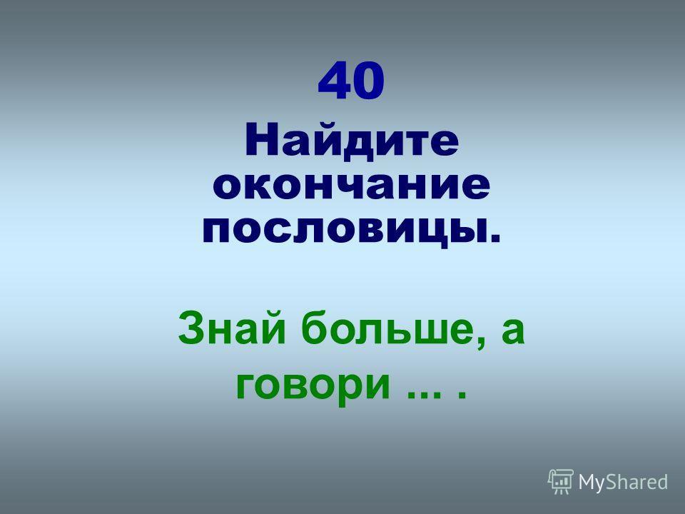 40 Найдите окончание пословицы. Знай больше, а говори....