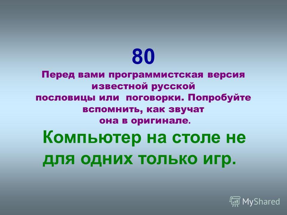 80 Перед вами программистская версия известной русской пословицы или поговорки. Попробуйте вспомнить, как звучат она в оригинале. Компьютер на столе не для одних только игр.