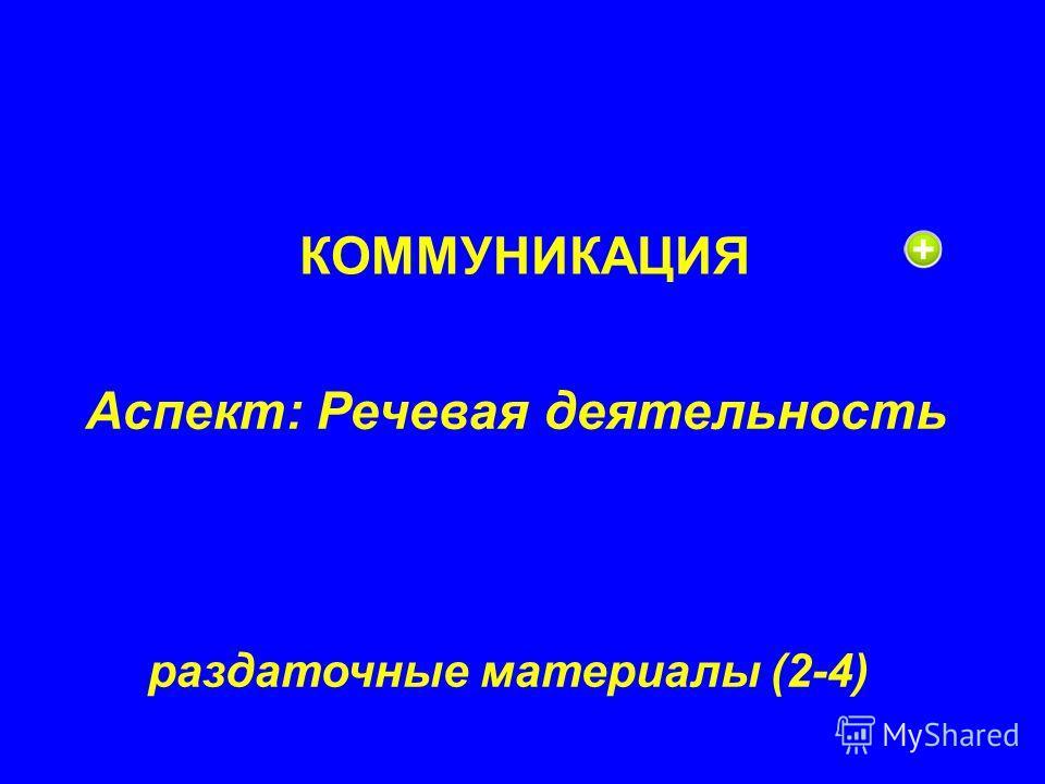 КОММУНИКАЦИЯ Аспект: Речевая деятельность раздаточные материалы (2-4)