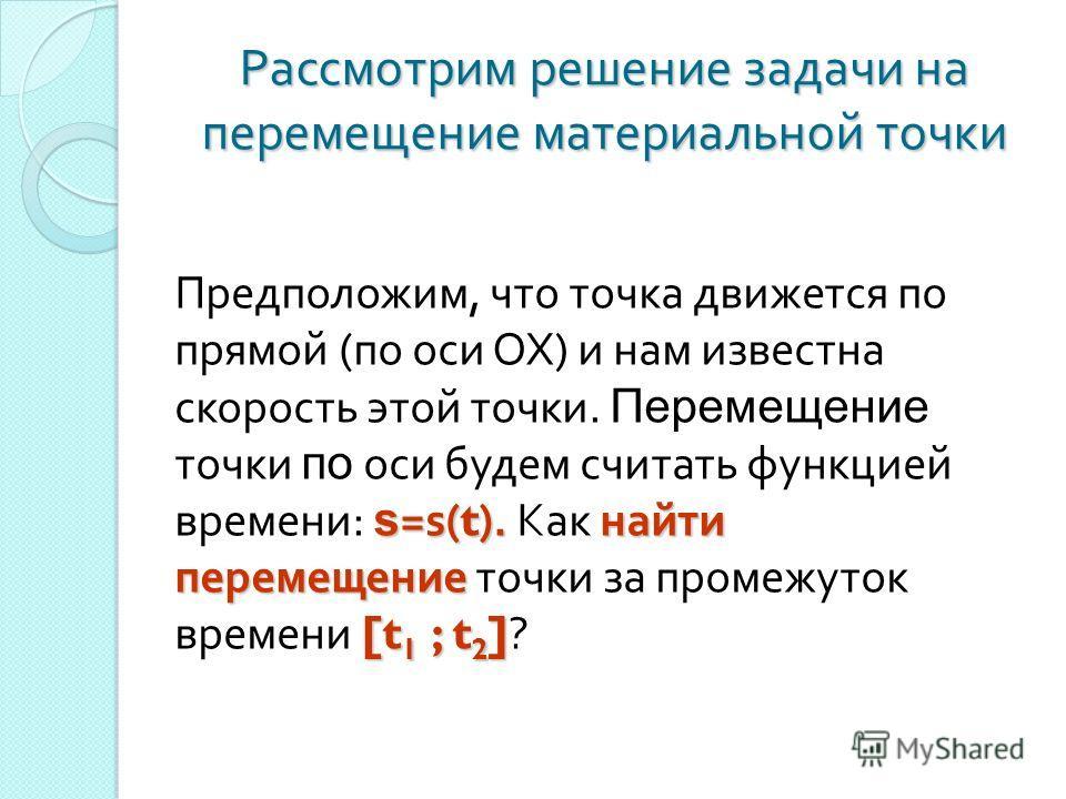 Рассмотрим решение задачи на перемещение материальной точки s = s (t). найти перемещение [t 1 ; t 2 ] Предположим, что точка движется по прямой ( по оси ОХ ) и нам известна скорость этой точки. Перемещение точки по оси будем считать функцией времени
