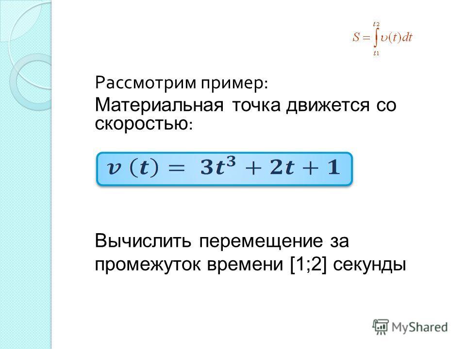 Рассмотрим пример : Материальная точка движется со скоростью : Вычислить перемещение за промежуток времени [1;2] секунды