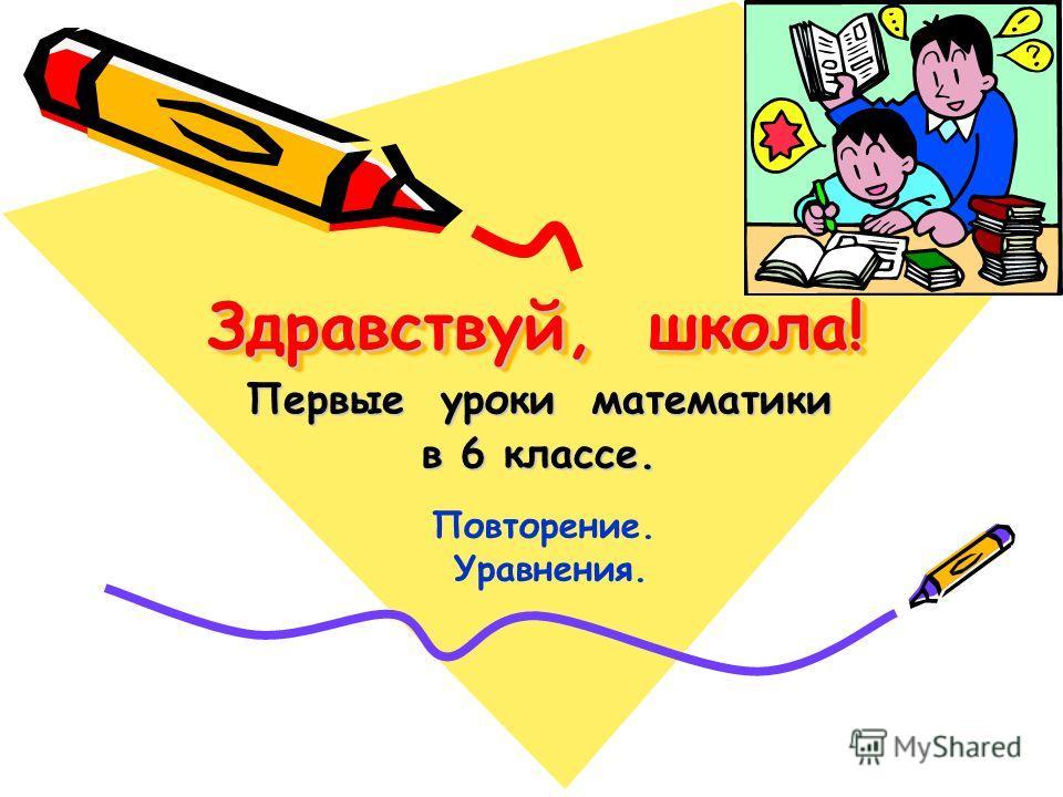 Здравствуй, школа! Здравствуй, школа! Первые уроки математики в 6 классе. Повторение. Уравнения.