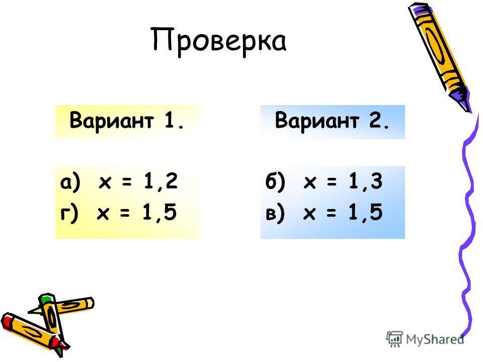 а) х = 1,2 г) х = 1,5 б) х = 1,3 в) х = 1,5 Вариант 1.Вариант 2.