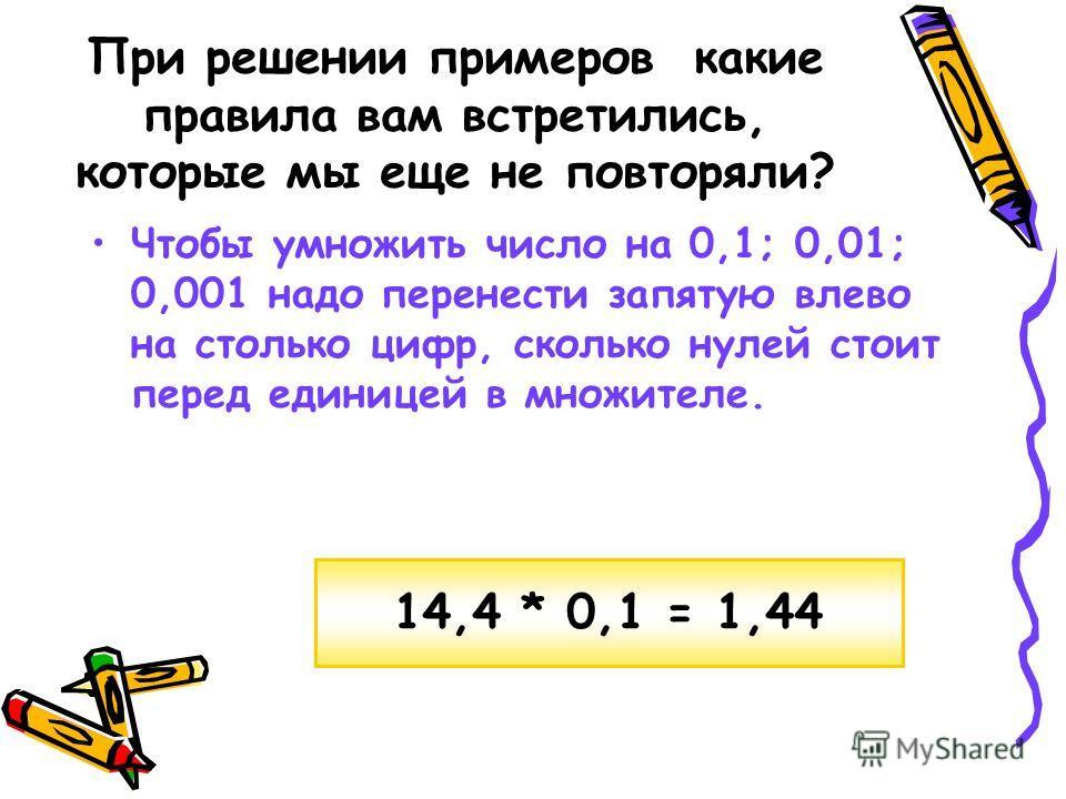 При решении примеров какие правила вам встретились, которые мы еще не повторяли? Чтобы умножить число на 0,1; 0,01; 0,001 надо перенести запятую влево на столько цифр, сколько нулей стоит перед единицей в множителе. 14,4 * 0,1 = 1,44