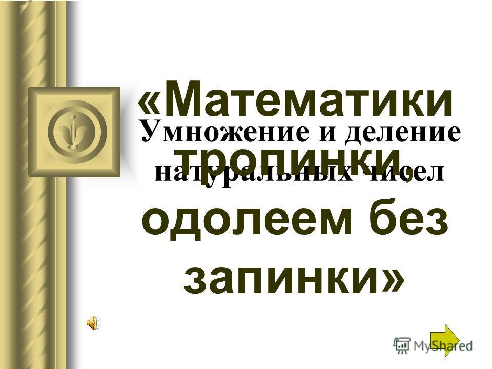 Умножение и деление натуральных чисел «Математики тропинки, одолеем без запинки»