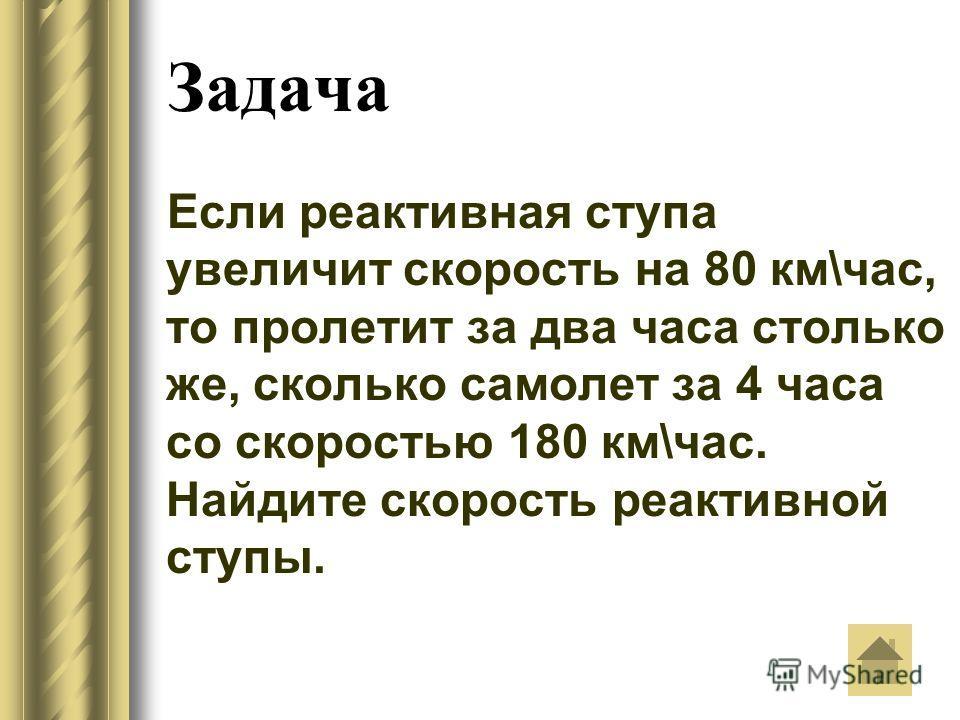 Задача Если реактивная ступа увеличит скорость на 80 км\час, то пролетит за два часа столько же, сколько самолет за 4 часа со скоростью 180 км\час. Найдите скорость реактивной ступы.