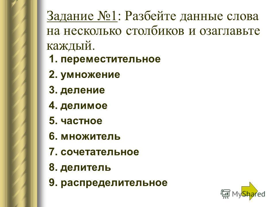 1. переместительное 2. умножение 3. деление 4. делимое 5. частное 6. множитель 7. сочетательное 8. делитель 9. распределительное Задание 1: Разбейте данные слова на несколько столбиков и озаглавьте каждый.