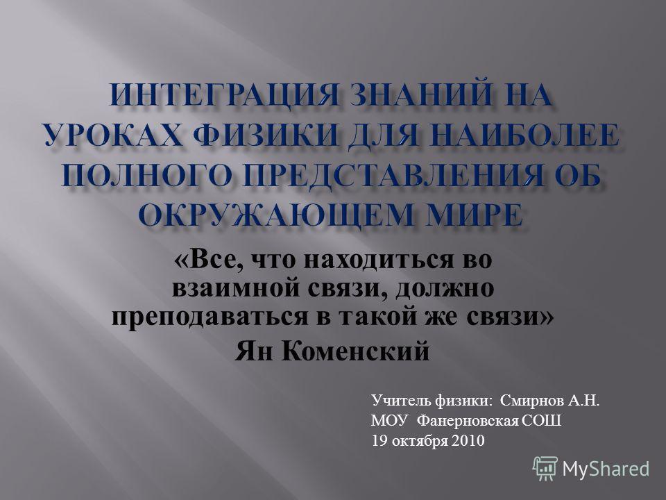 « Все, что находиться во взаимной связи, должно преподаваться в такой же связи » Ян Коменский Учитель физики: Смирнов А.Н. МОУ Фанерновская СОШ 19 октября 2010