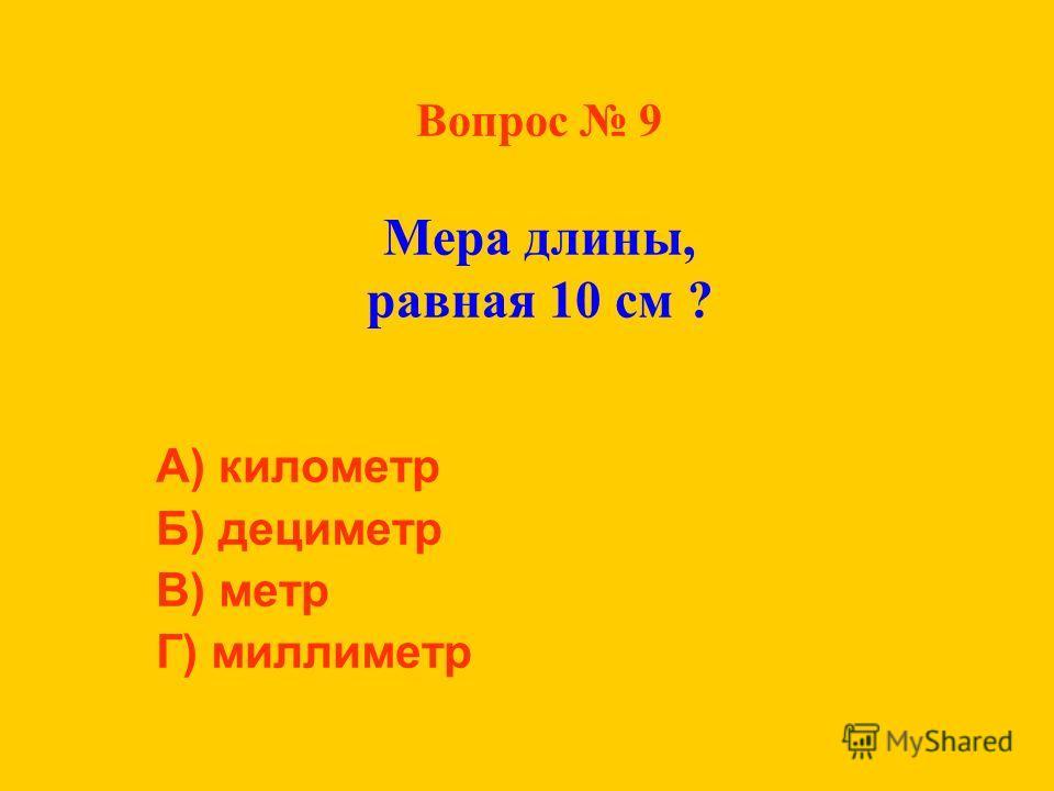 Вопрос 9 Мера длины, равная 10 см ? А) километр Б) дециметр В) метр Г) миллиметр