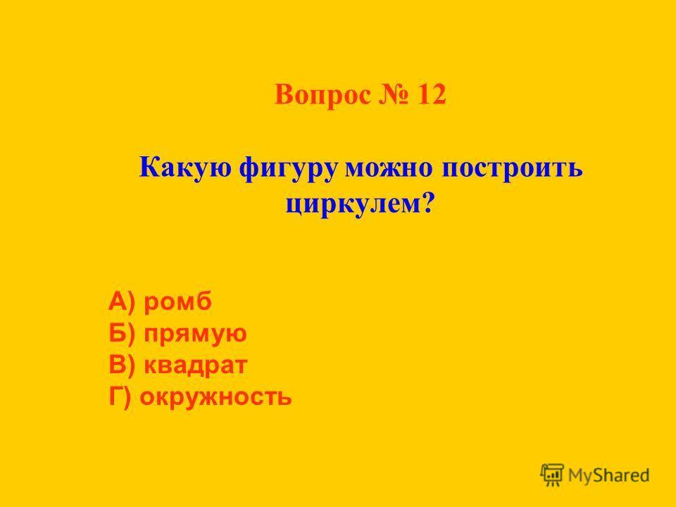 Вопрос 12 Какую фигуру можно построить циркулем? А) ромб Б) прямую В) квадрат Г) окружность