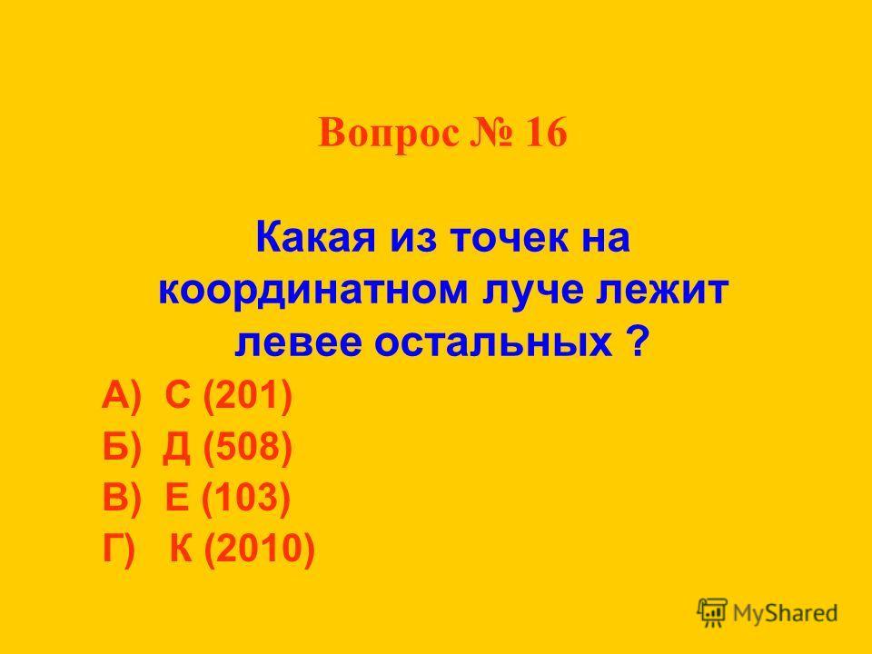 Вопрос 16 Какая из точек на координатном луче лежит левее остальных ? А) С (201) Б) Д (508) В) Е (103) Г) К (2010)