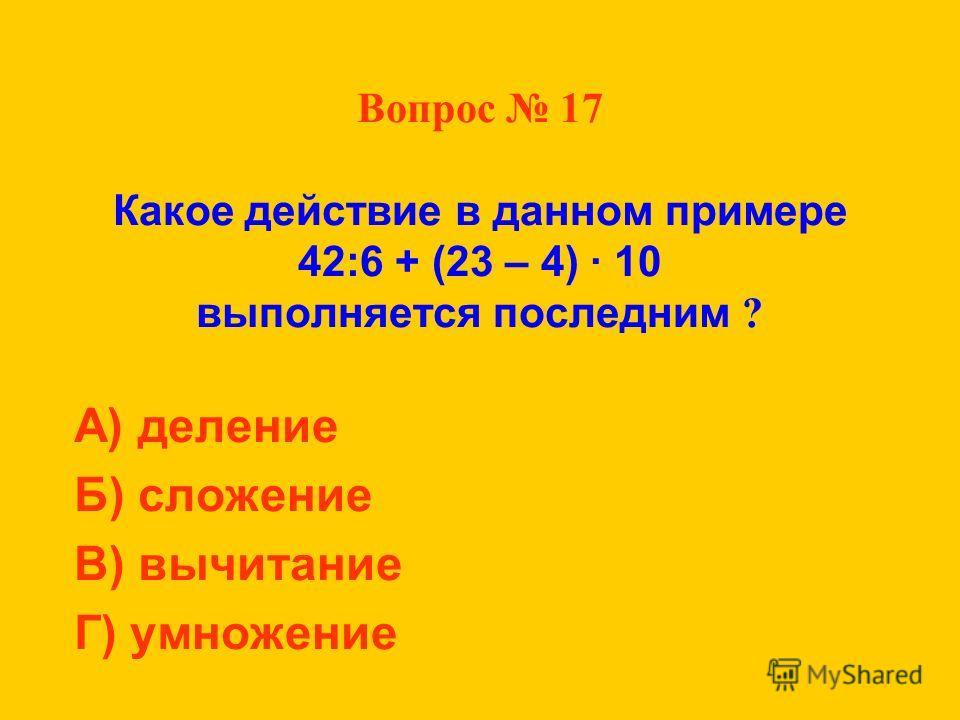 Вопрос 17 Какое действие в данном примере 42:6 + (23 – 4) · 10 выполняется последним ? А) деление Б) сложение В) вычитание Г) умножение
