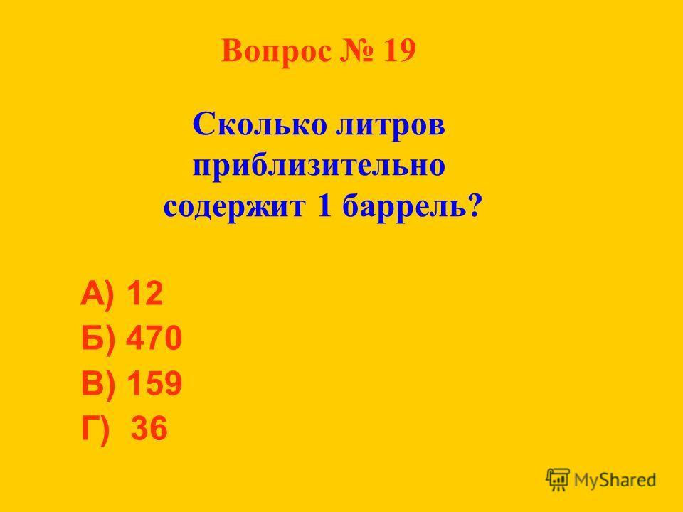 Вопрос 19 Сколько литров приблизительно содержит 1 баррель? А) 12 Б) 470 В) 159 Г) 36
