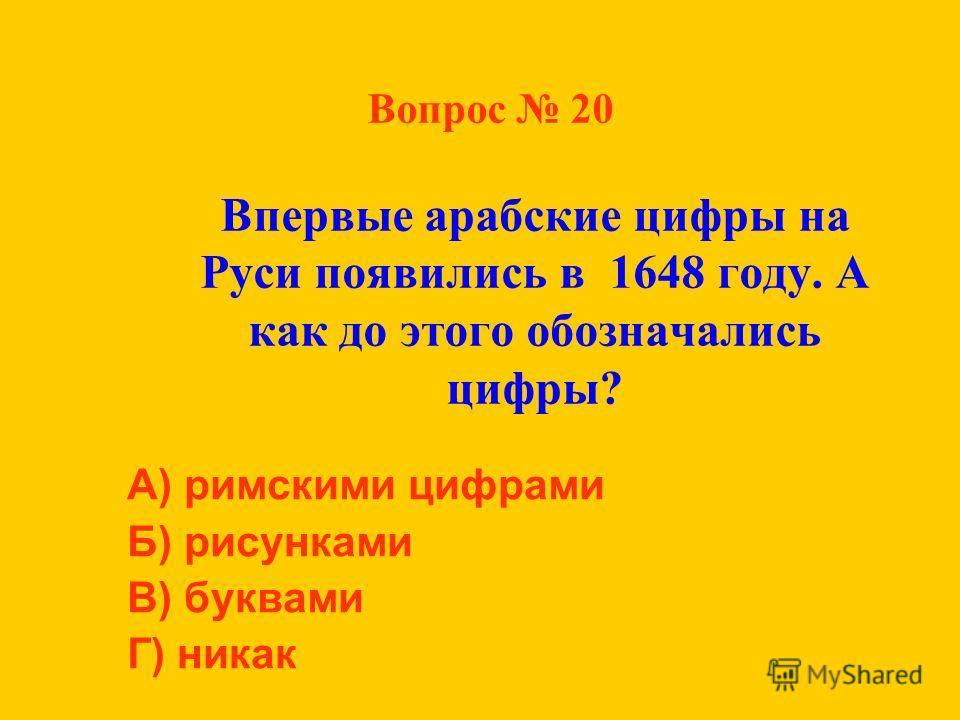 Вопрос 20 Впервые арабские цифры на Руси появились в 1648 году. А как до этого обозначались цифры? А) римскими цифрами Б) рисунками В) буквами Г) никак