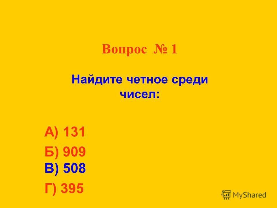 Вопрос 1 Найдите четное среди чисел: А) 131 Б) 909 В) 508 Г) 395