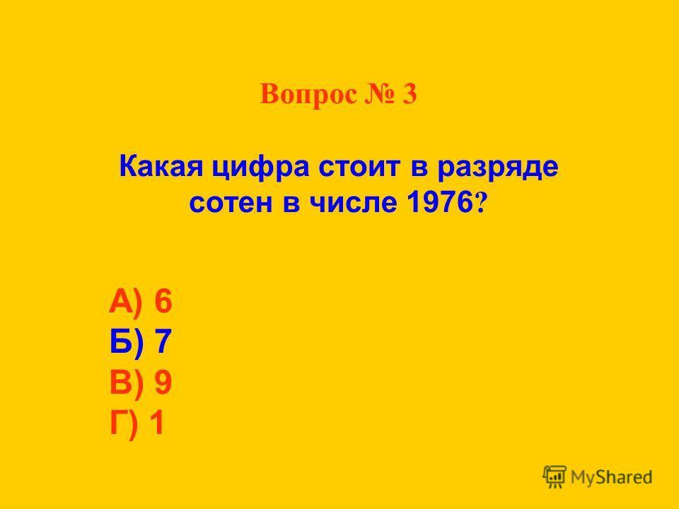 Вопрос 3 Какая цифра стоит в разряде сотен в числе 1976 ? А) 6 Б) 7 В) 9 Г) 1